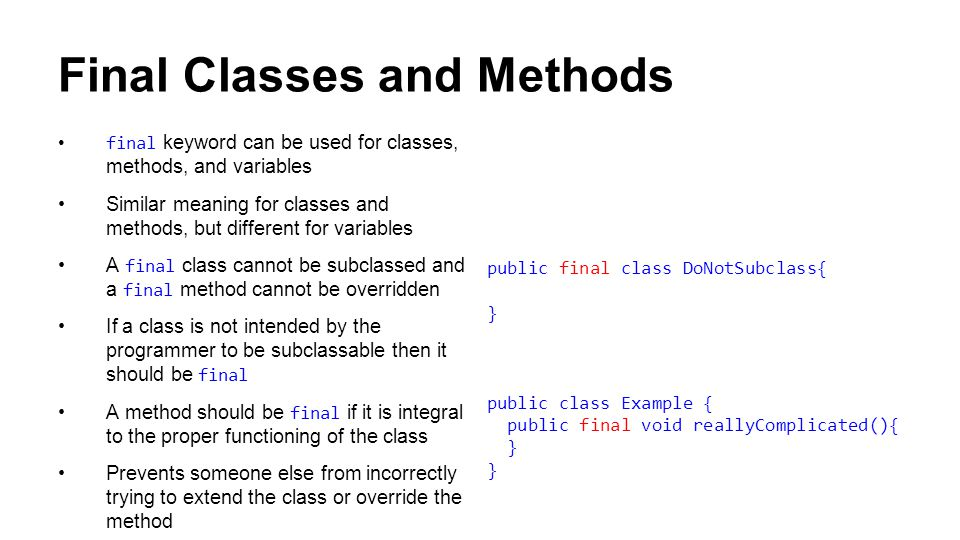 Final Classes and Methods final keyword can be used for classes, methods, and variables Similar meaning for classes and methods, but different for variables A final class cannot be subclassed and a final method cannot be overridden If a class is not intended by the programmer to be subclassable then it should be final A method should be final if it is integral to the proper functioning of the class Prevents someone else from incorrectly trying to extend the class or override the method public final class DoNotSubclass{ } public class Example { public final void reallyComplicated(){ }