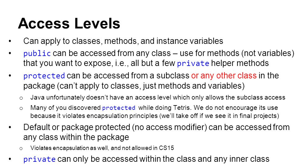 Access Levels Can apply to classes, methods, and instance variables public can be accessed from any class – use for methods (not variables) that you want to expose, i.e., all but a few private helper methods protected can be accessed from a subclass or any other class in the package (can't apply to classes, just methods and variables) o Java unfortunately doesn't have an access level which only allows the subclass access o Many of you discovered protected while doing Tetris.