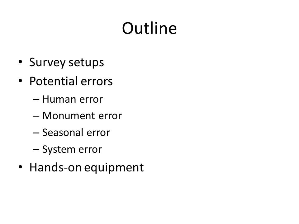 Outline Survey setups Potential errors – Human error – Monument error – Seasonal error – System error Hands-on equipment