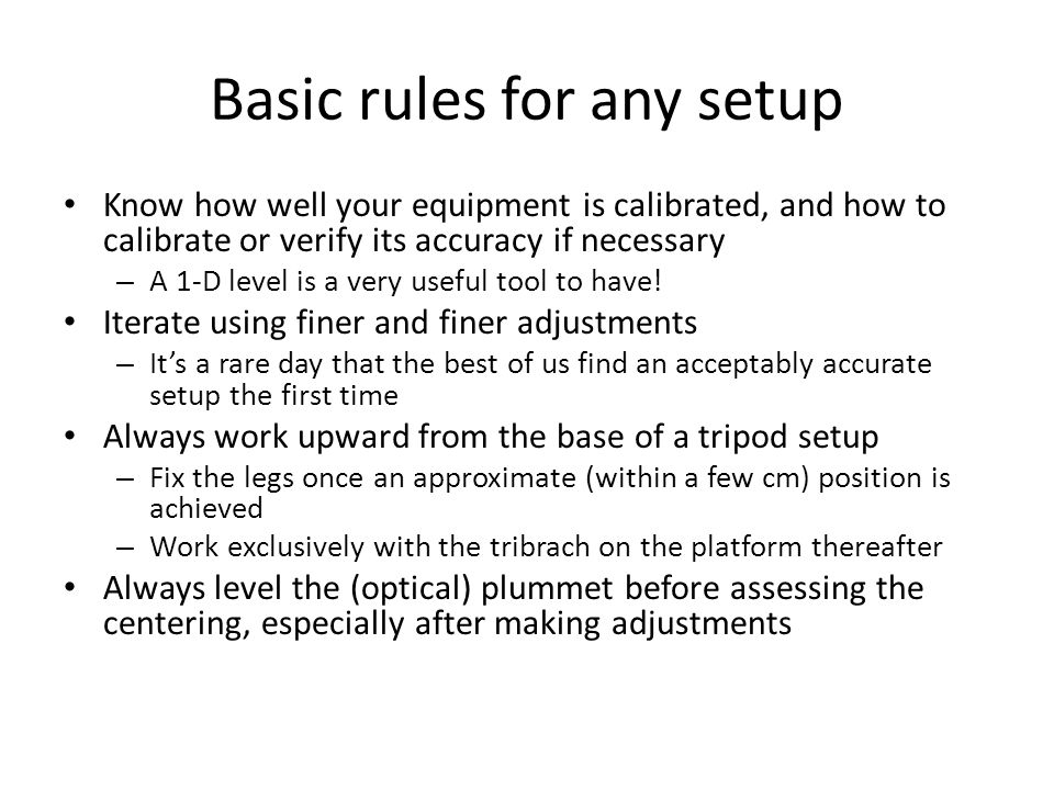 Basic rules for any setup Know how well your equipment is calibrated, and how to calibrate or verify its accuracy if necessary – A 1-D level is a very useful tool to have.