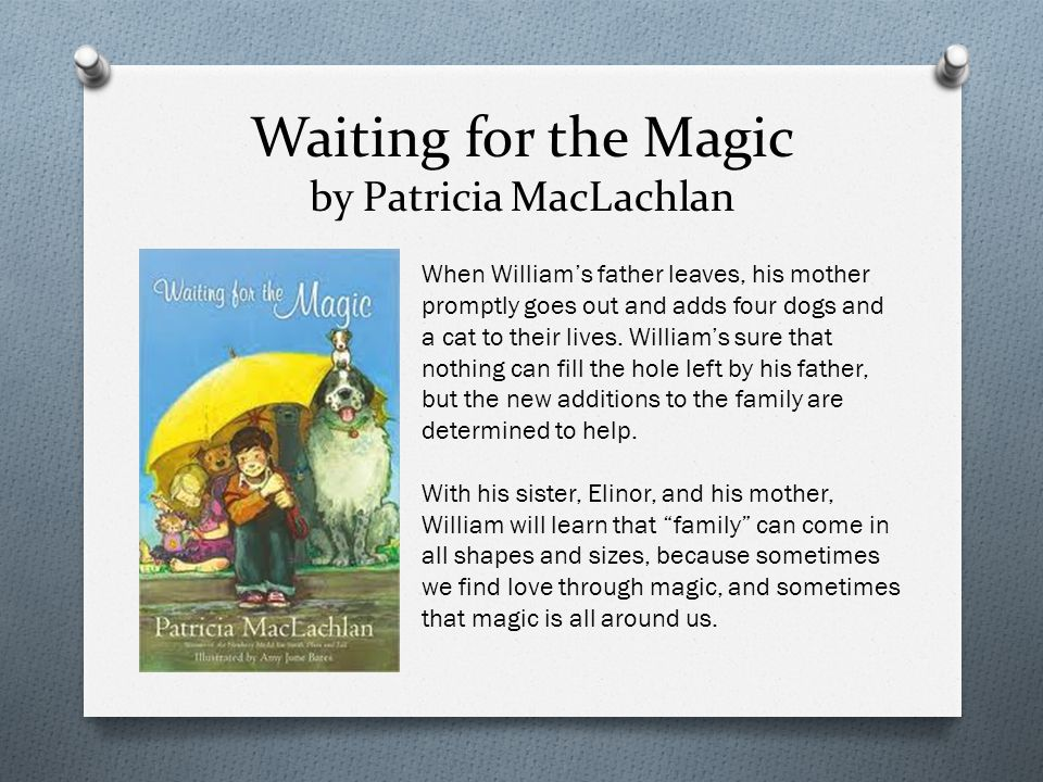 Waiting for the Magic by Patricia MacLachlan When William's father leaves, his mother promptly goes out and adds four dogs and a cat to their lives.