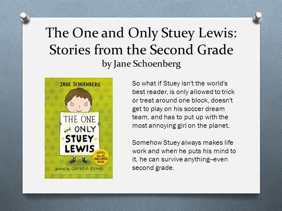 The One and Only Stuey Lewis: Stories from the Second Grade by Jane Schoenberg So what if Stuey isn t the world s best reader, is only allowed to trick or treat around one block, doesn t get to play on his soccer dream team, and has to put up with the most annoying girl on the planet.