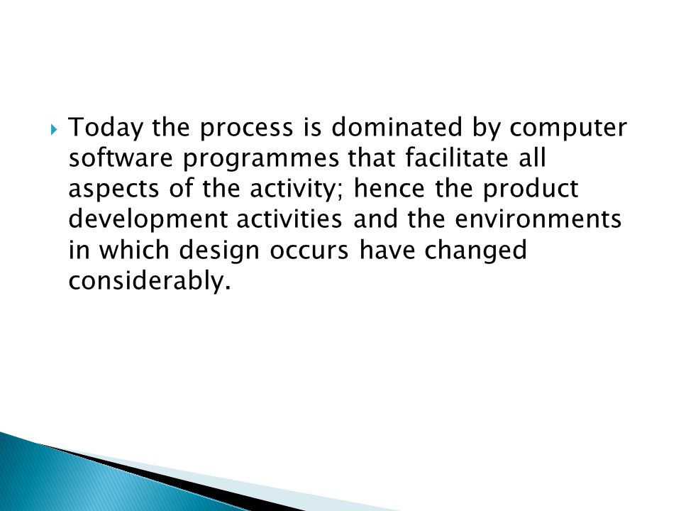  Today the process is dominated by computer software programmes that facilitate all aspects of the activity; hence the product development activities and the environments in which design occurs have changed considerably.