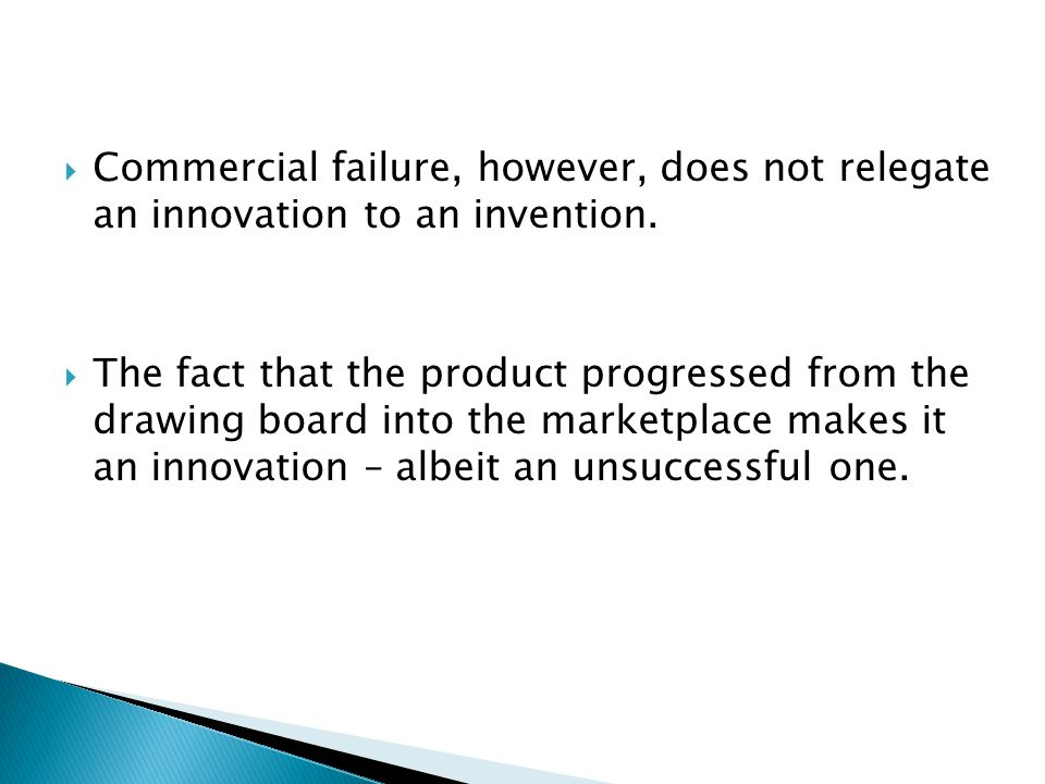  Commercial failure, however, does not relegate an innovation to an invention.