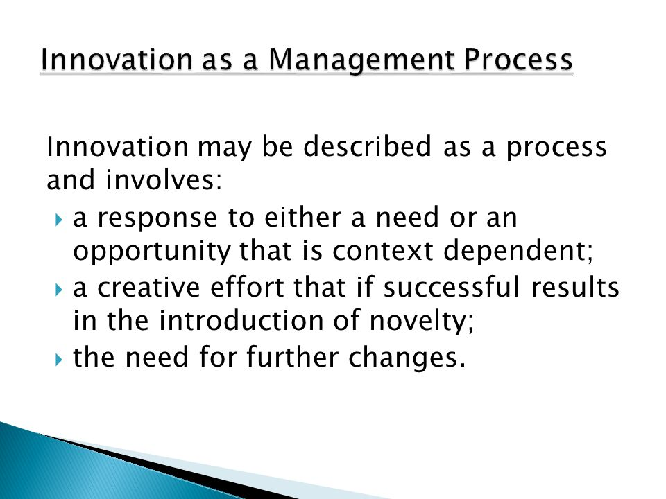 Innovation may be described as a process and involves:  a response to either a need or an opportunity that is context dependent;  a creative effort that if successful results in the introduction of novelty;  the need for further changes.