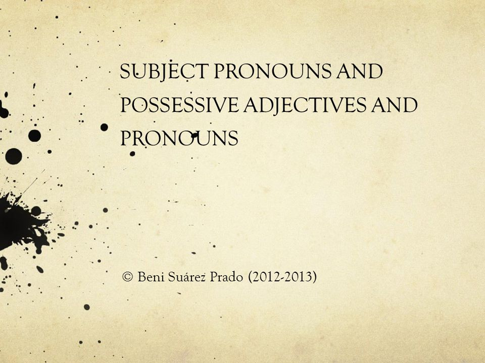 SUBJECT PRONOUNS AND POSSESSIVE ADJECTIVES AND PRONOUNS © Beni Suárez Prado (2012-2013)