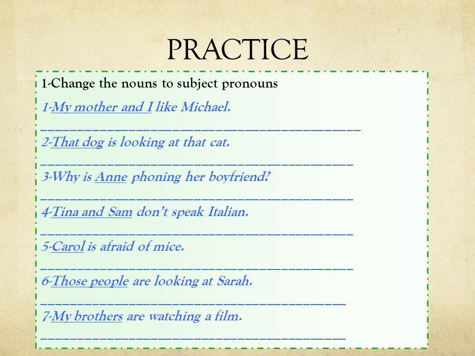 PRACTICE 1-Change the nouns to subject pronouns 1-My mother and I like Michael.