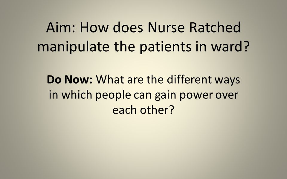 Aim: How does Nurse Ratched manipulate the patients in ward.