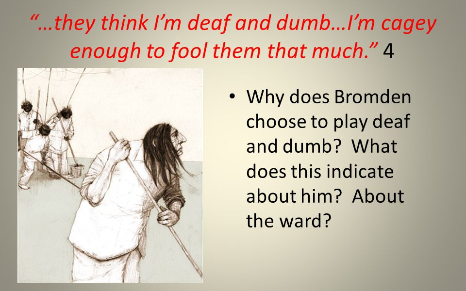 …they think I'm deaf and dumb…I'm cagey enough to fool them that much. 4 Why does Bromden choose to play deaf and dumb.