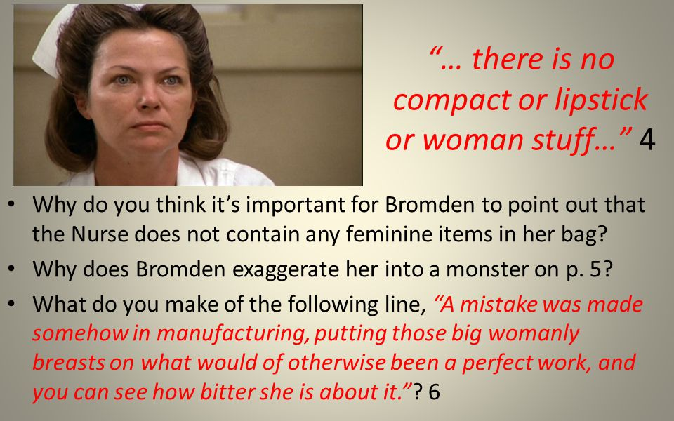 … there is no compact or lipstick or woman stuff… 4 Why do you think it's important for Bromden to point out that the Nurse does not contain any feminine items in her bag.