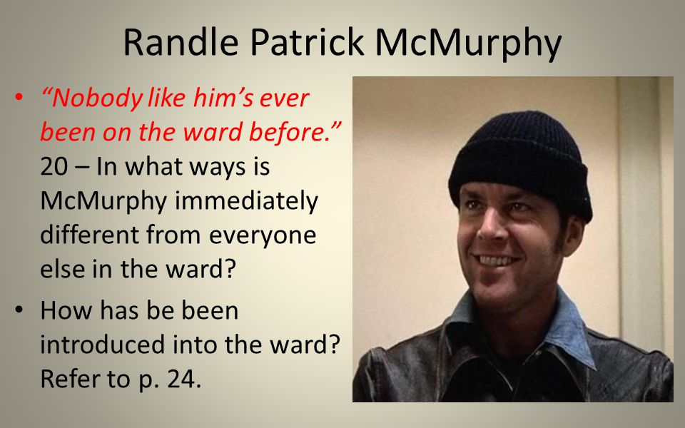 Randle Patrick McMurphy Nobody like him's ever been on the ward before. 20 – In what ways is McMurphy immediately different from everyone else in the ward.