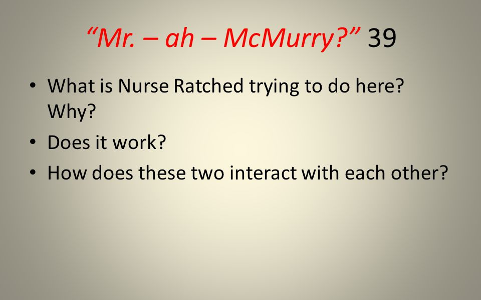 Mr. – ah – McMurry? 39 What is Nurse Ratched trying to do here.