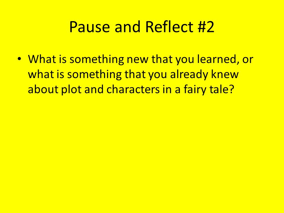 Pause and Reflect #2 What is something new that you learned, or what is something that you already knew about plot and characters in a fairy tale