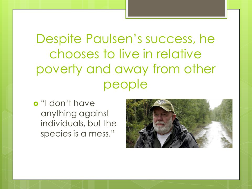 "Despite Paulsen's success, he chooses to live in relative poverty and away from other people  ""I don't have anything against individuals, but the spe"