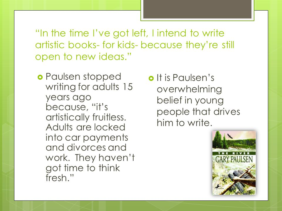 """In the time I've got left, I intend to write artistic books- for kids- because they're still open to new ideas.""  Paulsen stopped writing for adults"