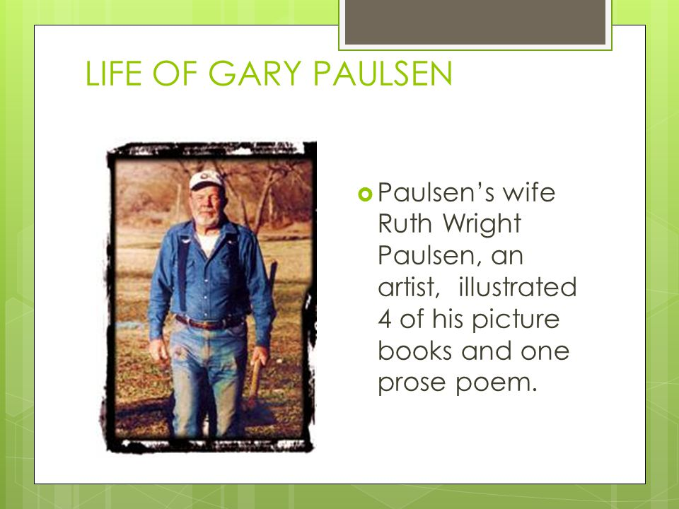 LIFE OF GARY PAULSEN  Paulsen's wife Ruth Wright Paulsen, an artist, illustrated 4 of his picture books and one prose poem.