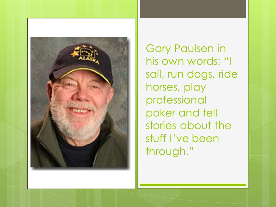 "Gary Paulsen in his own words: ""I sail, run dogs, ride horses, play professional poker and tell stories about the stuff I've been through."""