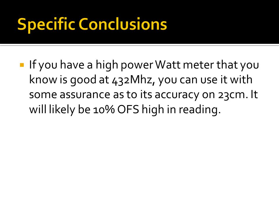  If you have a high power Watt meter that you know is good at 432Mhz, you can use it with some assurance as to its accuracy on 23cm.