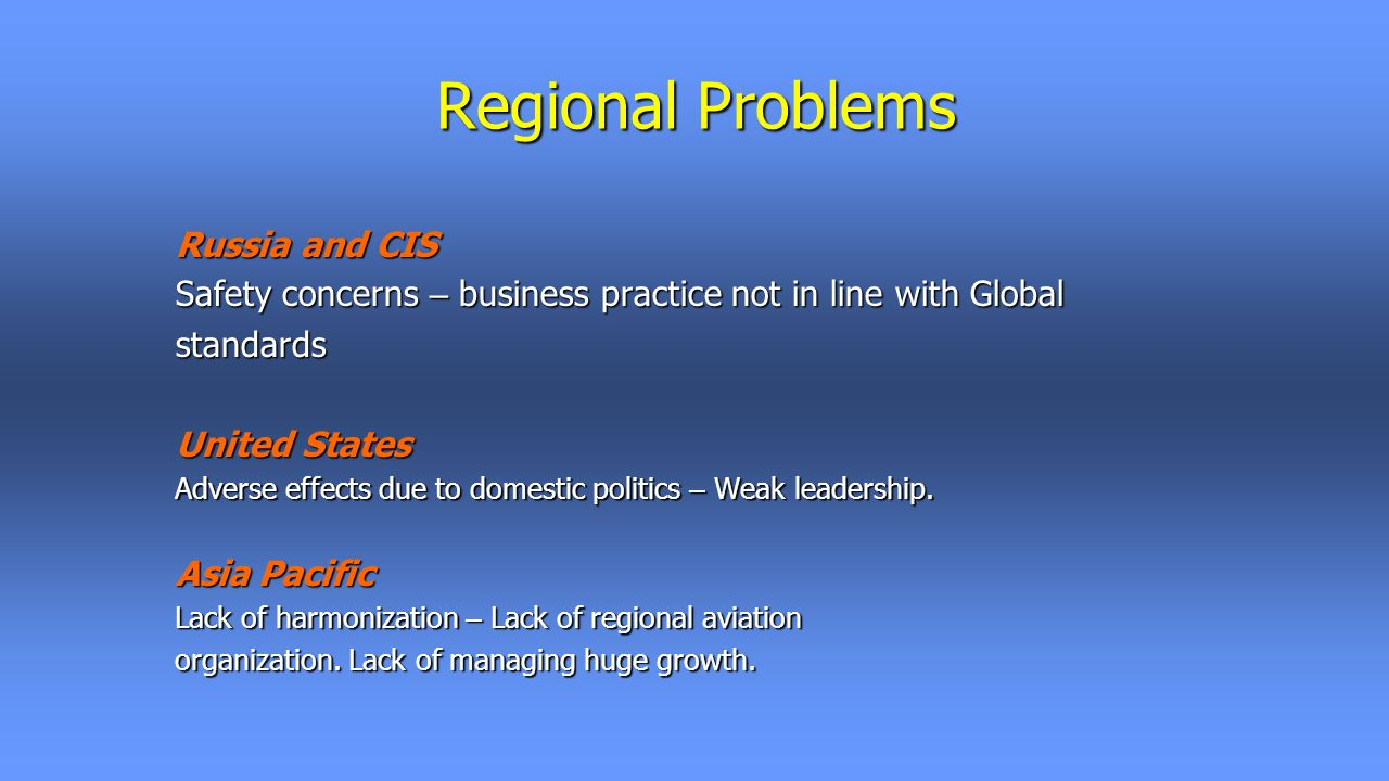 Regional Problems Russia and CIS Safety concerns – business practice not in line with Global standards United States Adverse effects due to domestic politics – Weak leadership.