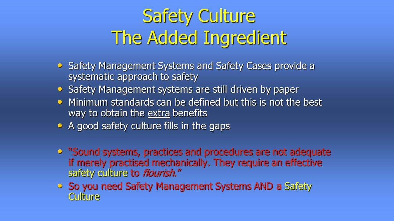 Safety Culture The Added Ingredient Safety Management Systems and Safety Cases provide a systematic approach to safety Safety Management Systems and Safety Cases provide a systematic approach to safety Safety Management systems are still driven by paper Safety Management systems are still driven by paper Minimum standards can be defined but this is not the best way to obtain the extra benefits Minimum standards can be defined but this is not the best way to obtain the extra benefits A good safety culture fills in the gaps A good safety culture fills in the gaps Sound systems, practices and procedures are not adequate if merely practised mechanically.