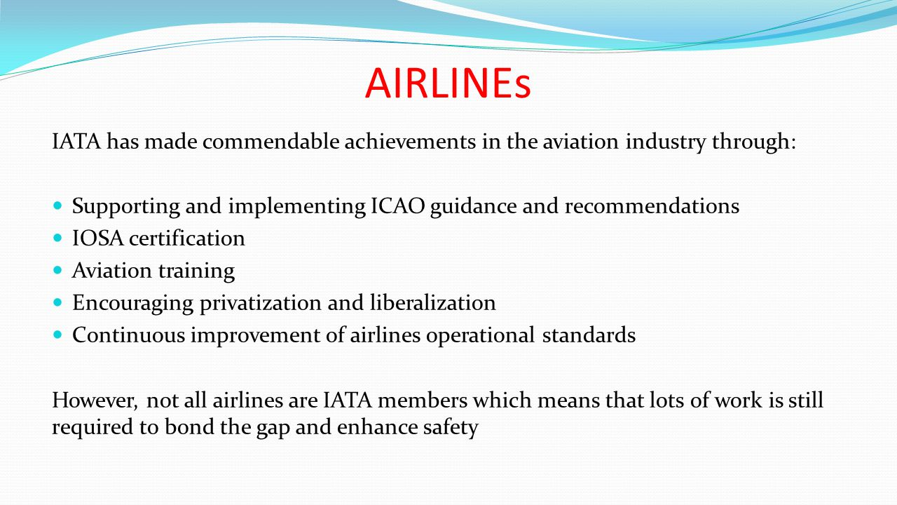 AIRLINEs IATA has made commendable achievements in the aviation industry through: Supporting and implementing ICAO guidance and recommendations IOSA certification Aviation training Encouraging privatization and liberalization Continuous improvement of airlines operational standards However, not all airlines are IATA members which means that lots of work is still required to bond the gap and enhance safety