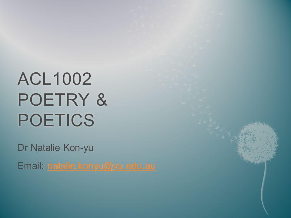 ACL1002 POETRY & POETICS Dr Natalie Kon-yu Email: natalie.konyu@vu.edu.au natalie.konyu@vu.edu.au