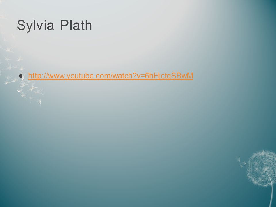 Sylvia PlathSylvia Plath  http://www.youtube.com/watch?v=6hHjctqSBwM http://www.youtube.com/watch?v=6hHjctqSBwM