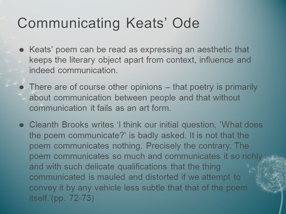 Communicating feeling/experience:Communicating feeling/experience:  TS Eliot felt that Genuine poetry can communicate before it is understood.  Whereas other ways of thinking might suggest that something needs to be understood before it communicates.