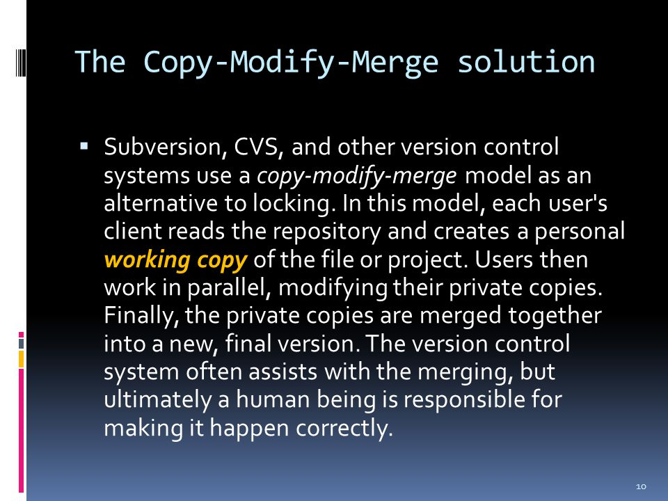 The Copy-Modify-Merge solution  Subversion, CVS, and other version control systems use a copy-modify-merge model as an alternative to locking.