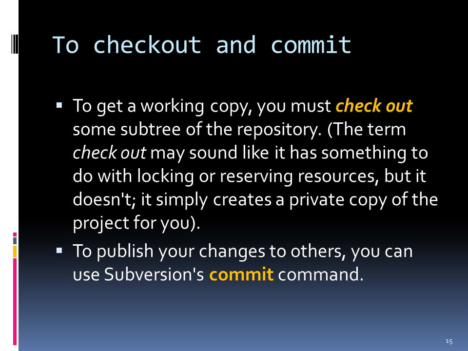 To checkout and commit  To get a working copy, you must check out some subtree of the repository.