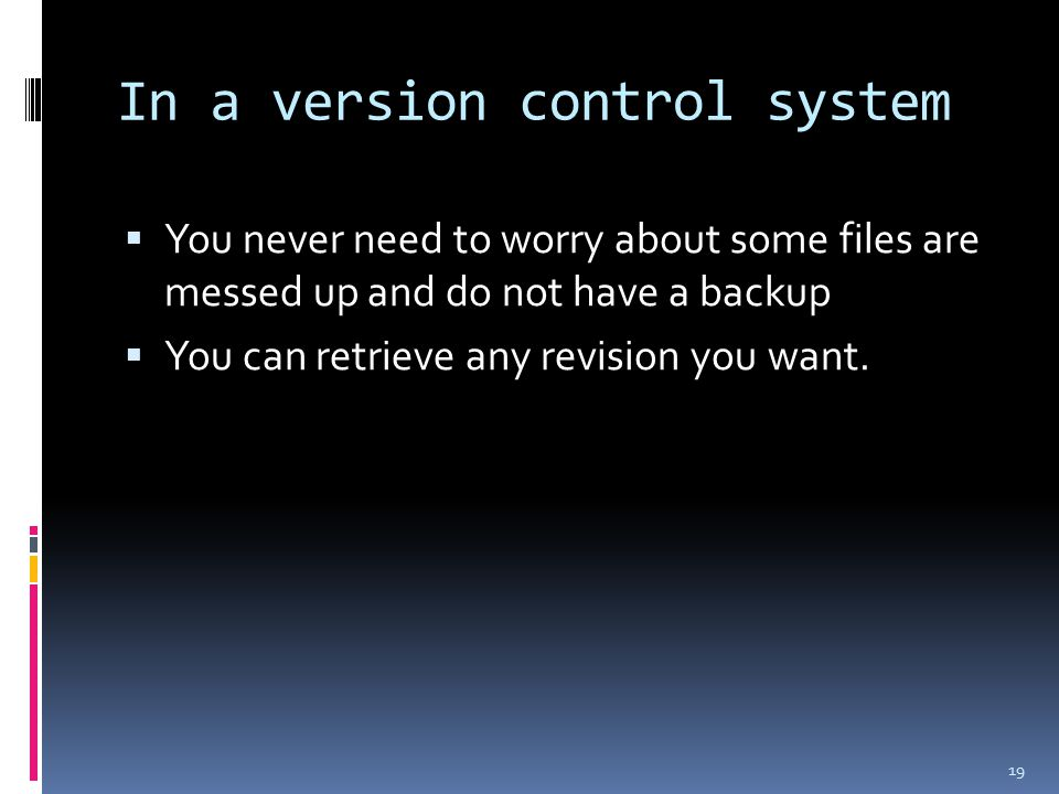 In a version control system  You never need to worry about some files are messed up and do not have a backup  You can retrieve any revision you want.