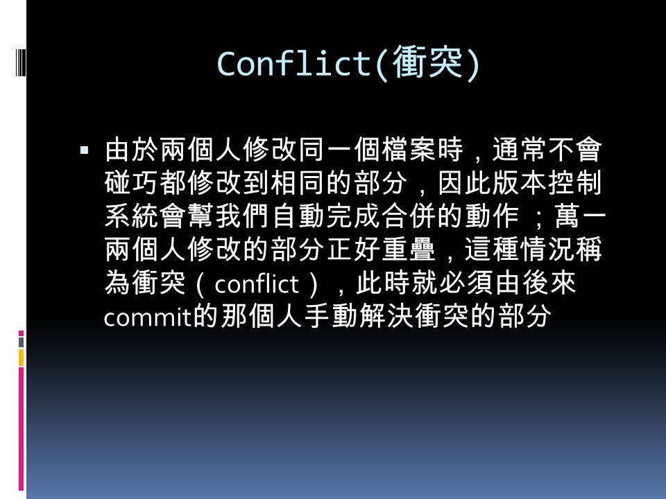 Conflict( 衝突 )  由於兩個人修改同一個檔案時,通常不會 碰巧都修改到相同的部分,因此版本控制 系統會幫我們自動完成合併的動作 ;萬一 兩個人修改的部分正好重疊,這種情況稱 為衝突( conflict ),此時就必須由後來 commit 的那個人手動解決衝突的部分