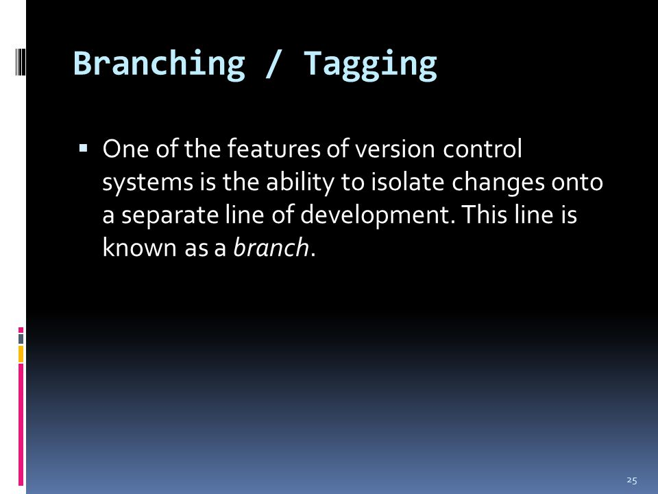 Branching / Tagging  One of the features of version control systems is the ability to isolate changes onto a separate line of development.