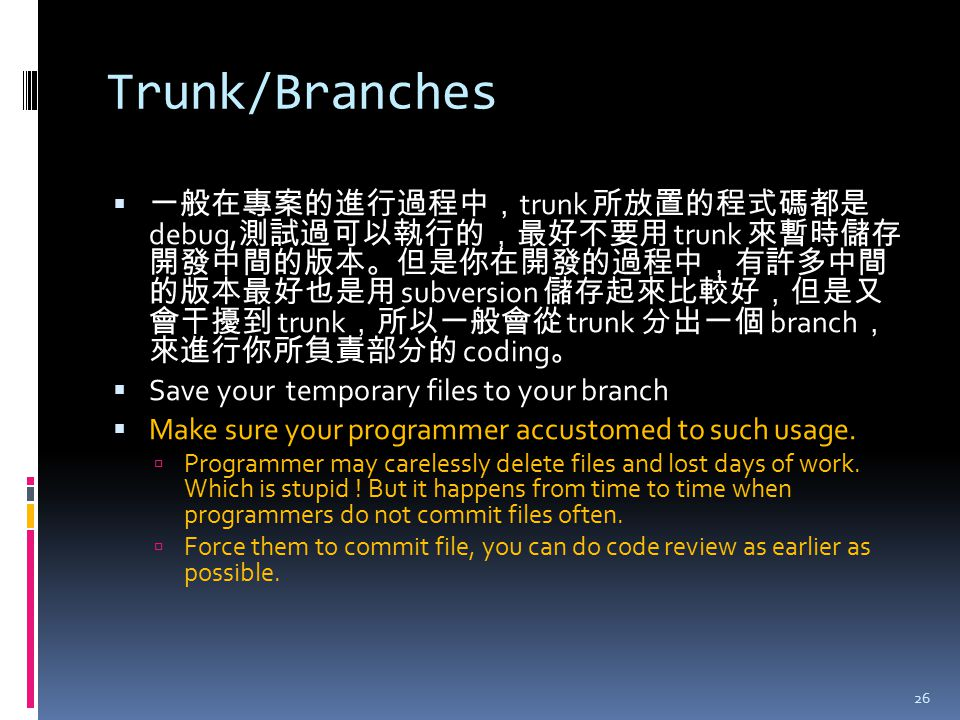 Trunk/Branches  一般在專案的進行過程中, trunk 所放置的程式碼都是 debug, 測試過可以執行的,最好不要用 trunk 來暫時儲存 開發中間的版本。但是你在開發的過程中,有許多中間 的版本最好也是用 subversion 儲存起來比較好,但是又 會干擾到 trunk ,所
