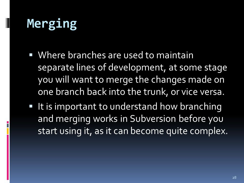 Merging  Where branches are used to maintain separate lines of development, at some stage you will want to merge the changes made on one branch back into the trunk, or vice versa.
