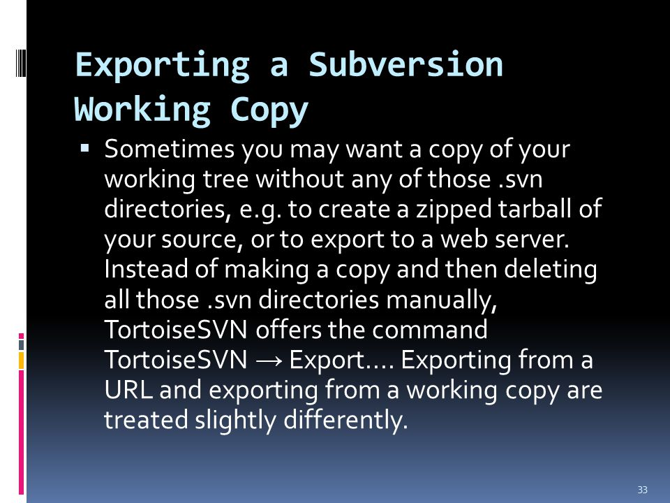 Exporting a Subversion Working Copy  Sometimes you may want a copy of your working tree without any of those.svn directories, e.g.