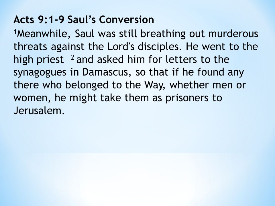 Acts 9:1-9 Saul's Conversion 1 Meanwhile, Saul was still breathing out murderous threats against the Lord s disciples.