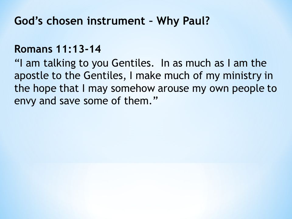 God's chosen instrument – Why Paul. Romans 11:13-14 I am talking to you Gentiles.