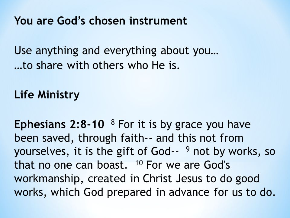 You are God's chosen instrument Use anything and everything about you… …to share with others who He is.