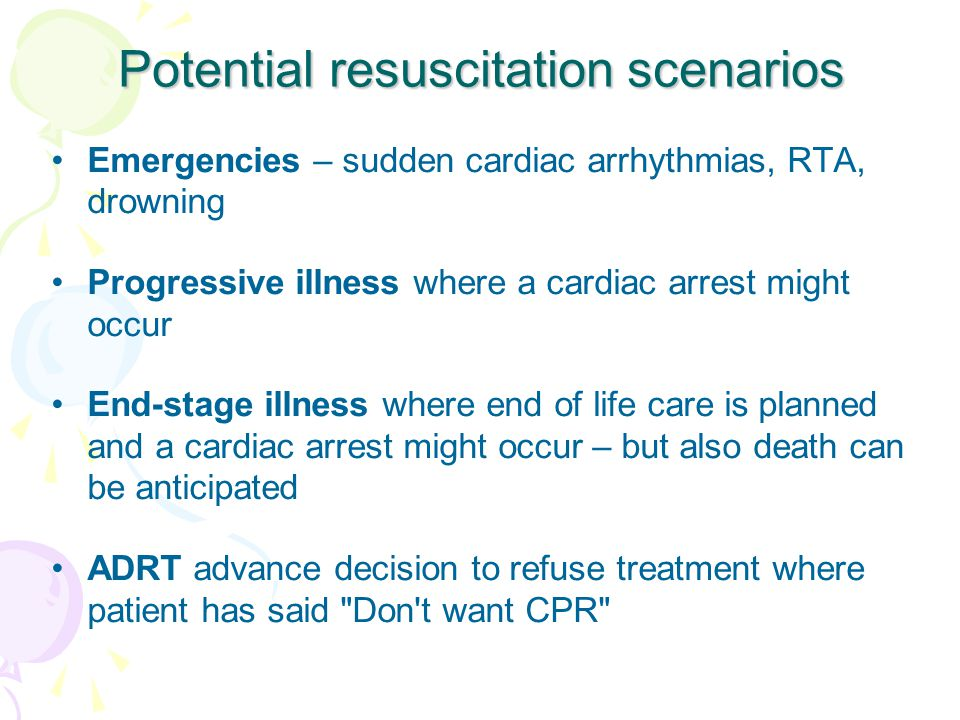 Potential resuscitation scenarios Emergencies – sudden cardiac arrhythmias, RTA, drowning Progressive illness where a cardiac arrest might occur End-stage illness where end of life care is planned and a cardiac arrest might occur – but also death can be anticipated ADRT advance decision to refuse treatment where patient has said Don t want CPR