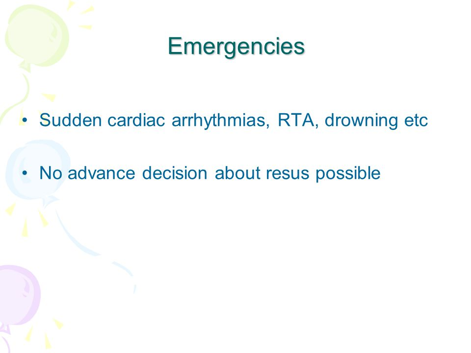 Emergencies Sudden cardiac arrhythmias, RTA, drowning etc No advance decision about resus possible