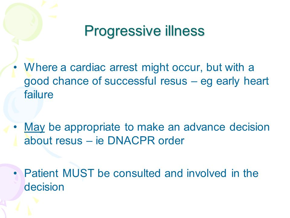 Progressive illness Where a cardiac arrest might occur, but with a good chance of successful resus – eg early heart failure May be appropriate to make an advance decision about resus – ie DNACPR order Patient MUST be consulted and involved in the decision