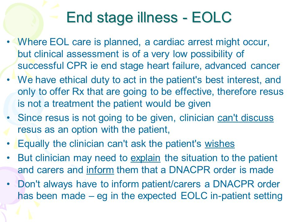 End stage illness - EOLC Where EOL care is planned, a cardiac arrest might occur, but clinical assessment is of a very low possibility of successful CPR ie end stage heart failure, advanced cancer We have ethical duty to act in the patient s best interest, and only to offer Rx that are going to be effective, therefore resus is not a treatment the patient would be given Since resus is not going to be given, clinician can t discuss resus as an option with the patient, Equally the clinician can t ask the patient s wishes But clinician may need to explain the situation to the patient and carers and inform them that a DNACPR order is made Don t always have to inform patient/carers a DNACPR order has been made – eg in the expected EOLC in-patient setting