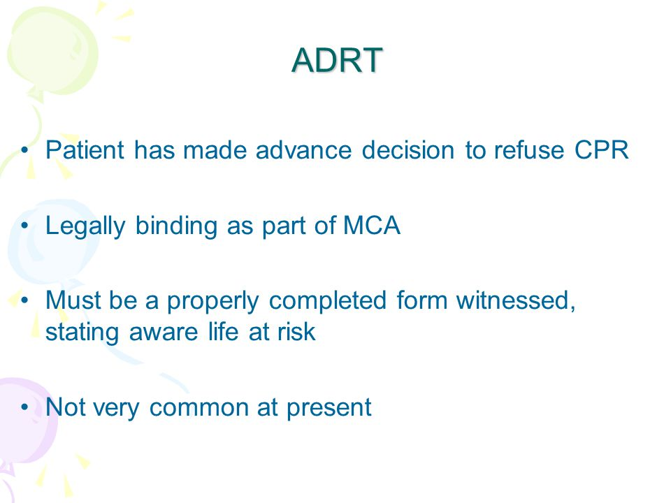 ADRT Patient has made advance decision to refuse CPR Legally binding as part of MCA Must be a properly completed form witnessed, stating aware life at