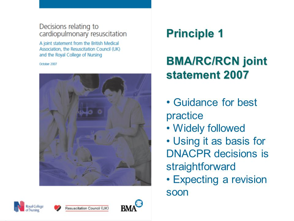Principle 1 BMA/RC/RCN joint statement 2007 Guidance for best practice Widely followed Using it as basis for DNACPR decisions is straightforward Expecting a revision soon