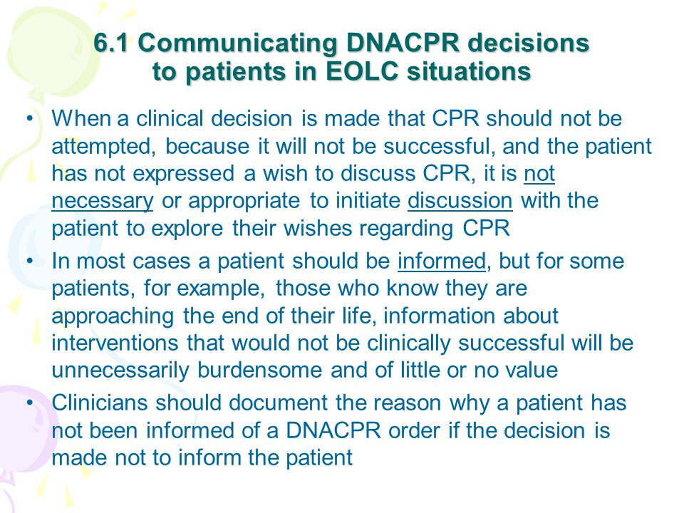6.1 Communicating DNACPR decisions to patients in EOLC situations When a clinical decision is made that CPR should not be attempted, because it will not be successful, and the patient has not expressed a wish to discuss CPR, it is not necessary or appropriate to initiate discussion with the patient to explore their wishes regarding CPR In most cases a patient should be informed, but for some patients, for example, those who know they are approaching the end of their life, information about interventions that would not be clinically successful will be unnecessarily burdensome and of little or no value Clinicians should document the reason why a patient has not been informed of a DNACPR order if the decision is made not to inform the patient