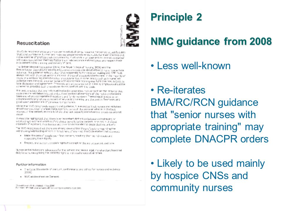Principle 2 NMC guidance from 2008 Less well-known Re-iterates BMA/RC/RCN guidance that senior nurses with appropriate training may complete DNACPR orders Likely to be used mainly by hospice CNSs and community nurses