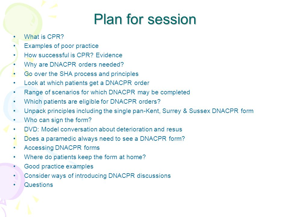 Plan for session What is CPR? Examples of poor practice How successful is CPR? Evidence Why are DNACPR orders needed? Go over the SHA process and prin