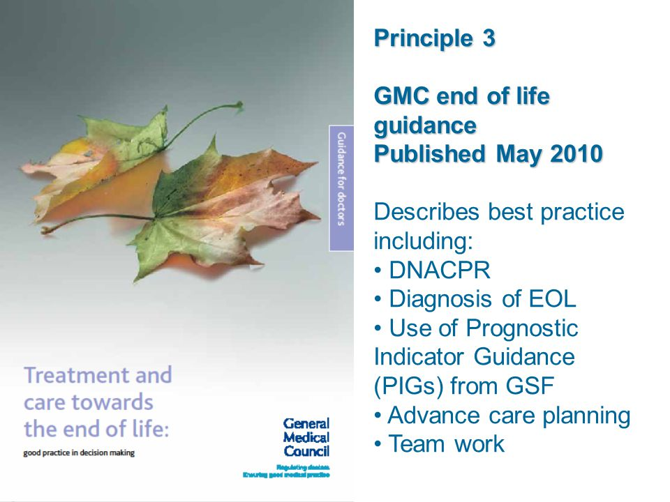 Principle 3 GMC end of life guidance Published May 2010 Describes best practice including: DNACPR Diagnosis of EOL Use of Prognostic Indicator Guidanc