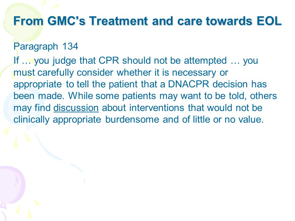 From GMC s Treatment and care towards EOL Paragraph 134 If … you judge that CPR should not be attempted … you must carefully consider whether it is necessary or appropriate to tell the patient that a DNACPR decision has been made.